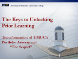 "Keys to unlocking prior learning: Transformation of UMUC's portfolio assessment ""The..."